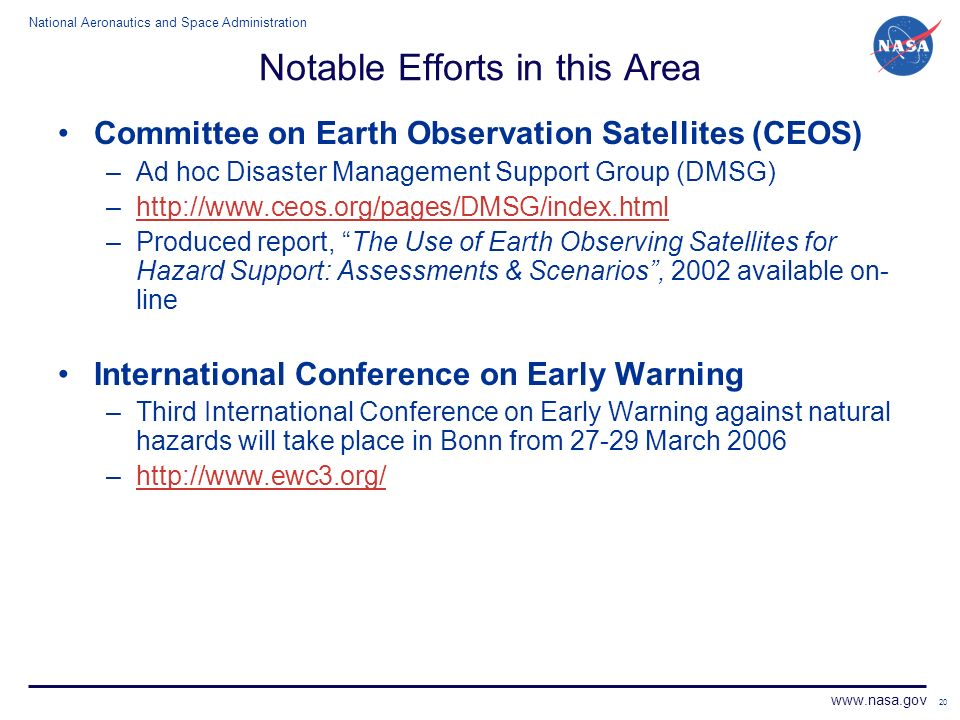 National Aeronautics and Space Administration www.nasa.gov 20 Notable Efforts in this Area Committee on Earth Observation Satellites (CEOS) –Ad hoc Disaster Management Support Group (DMSG) –http://www.ceos.org/pages/DMSG/index.htmlhttp://www.ceos.org/pages/DMSG/index.html –Produced report, The Use of Earth Observing Satellites for Hazard Support: Assessments & Scenarios, 2002 available on- line International Conference on Early Warning –Third International Conference on Early Warning against natural hazards will take place in Bonn from 27-29 March 2006 –http://www.ewc3.org/http://www.ewc3.org/