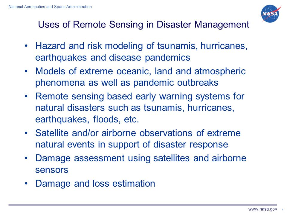 National Aeronautics and Space Administration www.nasa.gov 4 Uses of Remote Sensing in Disaster Management Hazard and risk modeling of tsunamis, hurricanes, earthquakes and disease pandemics Models of extreme oceanic, land and atmospheric phenomena as well as pandemic outbreaks Remote sensing based early warning systems for natural disasters such as tsunamis, hurricanes, earthquakes, floods, etc.