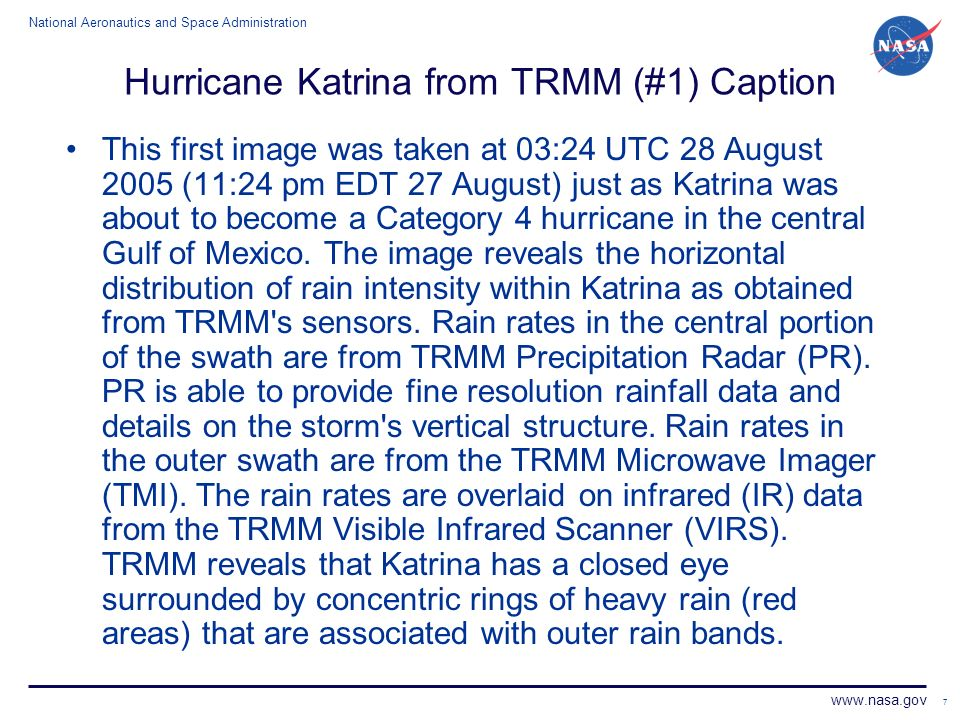National Aeronautics and Space Administration www.nasa.gov 7 Hurricane Katrina from TRMM (#1) Caption This first image was taken at 03:24 UTC 28 August 2005 (11:24 pm EDT 27 August) just as Katrina was about to become a Category 4 hurricane in the central Gulf of Mexico.