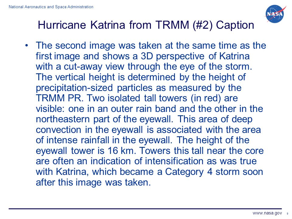National Aeronautics and Space Administration www.nasa.gov 9 Hurricane Katrina from TRMM (#2) Caption The second image was taken at the same time as the first image and shows a 3D perspective of Katrina with a cut-away view through the eye of the storm.