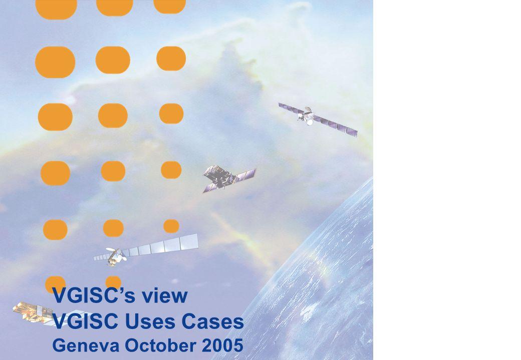 VGISCs view VGISC Uses Cases Geneva October 2005