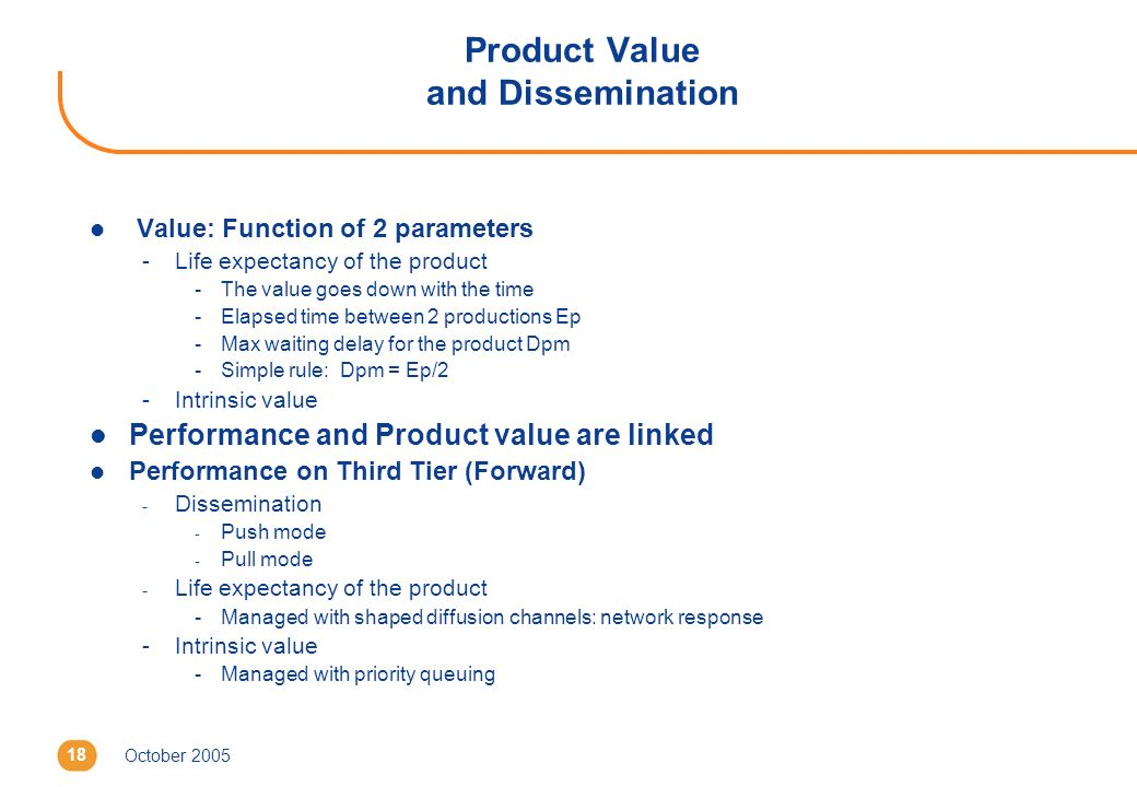 October 200518 Product Value and Dissemination l Value: Function of 2 parameters -Life expectancy of the product -The value goes down with the time -Elapsed time between 2 productions Ep -Max waiting delay for the product Dpm -Simple rule: Dpm = Ep/2 -Intrinsic value l Performance and Product value are linked l Performance on Third Tier (Forward) - Dissemination - Push mode - Pull mode - Life expectancy of the product -Managed with shaped diffusion channels: network response -Intrinsic value -Managed with priority queuing