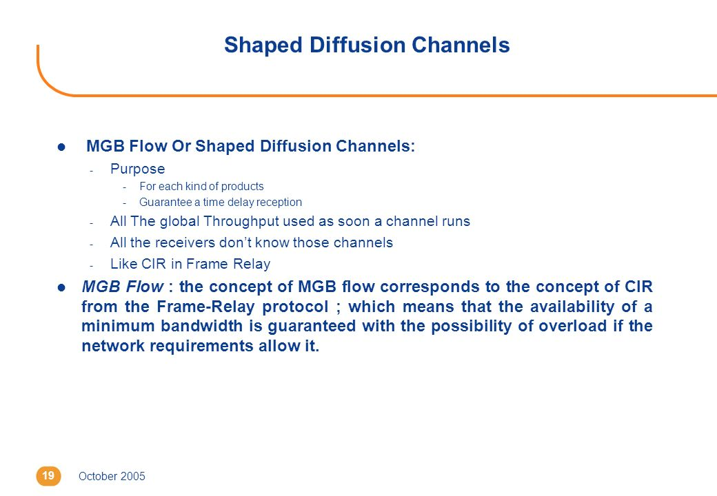 October 200519 Shaped Diffusion Channels l MGB Flow Or Shaped Diffusion Channels: - Purpose -For each kind of products -Guarantee a time delay reception - All The global Throughput used as soon a channel runs - All the receivers dont know those channels - Like CIR in Frame Relay l MGB Flow : the concept of MGB flow corresponds to the concept of CIR from the Frame-Relay protocol ; which means that the availability of a minimum bandwidth is guaranteed with the possibility of overload if the network requirements allow it.