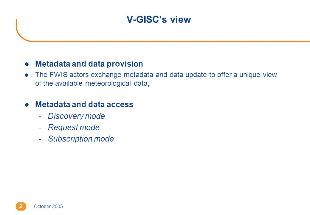 October 20052 V-GISCs view l Metadata and data provision l The FWIS actors exchange metadata and data update to offer a unique view of the available m