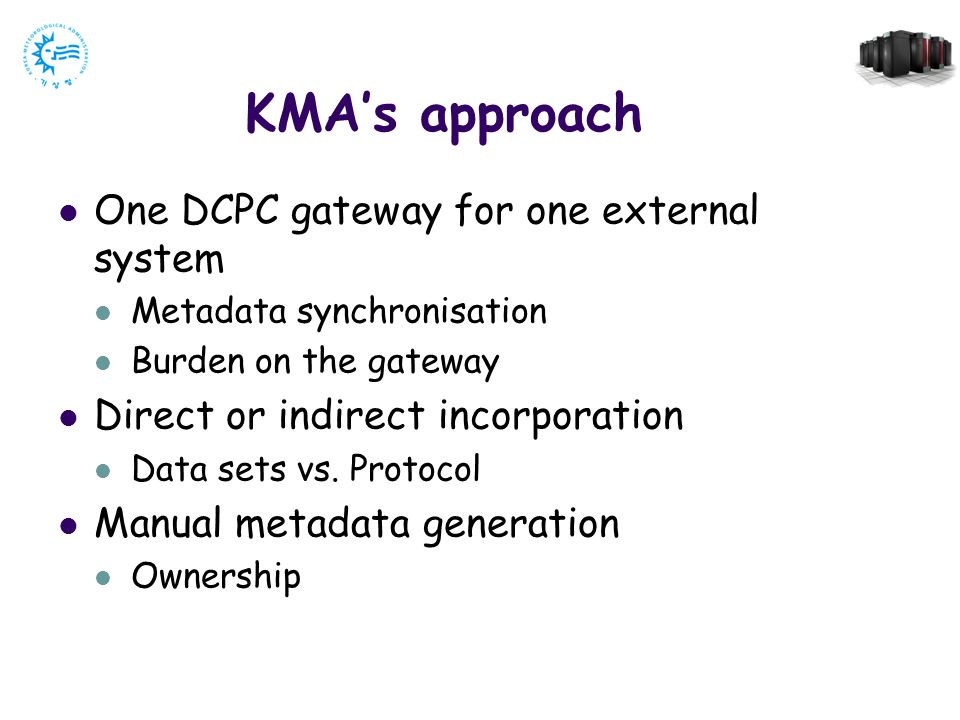KMAs approach One DCPC gateway for one external system Metadata synchronisation Burden on the gateway Direct or indirect incorporation Data sets vs.