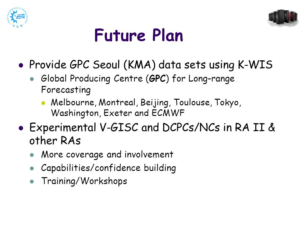 Future Plan Provide GPC Seoul (KMA) data sets using K-WIS Global Producing Centre (GPC) for Long-range Forecasting Melbourne, Montreal, Beijing, Toulouse, Tokyo, Washington, Exeter and ECMWF Experimental V-GISC and DCPCs/NCs in RA II & other RAs More coverage and involvement Capabilities/confidence building Training/Workshops