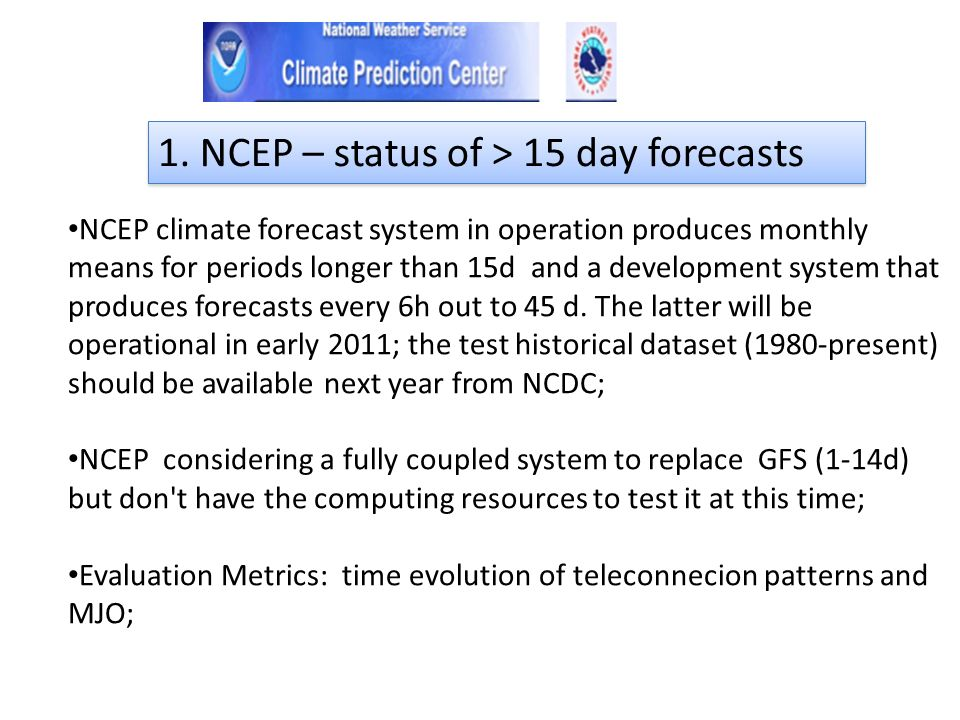 NCEP climate forecast system in operation produces monthly means for periods longer than 15d and a development system that produces forecasts every 6h out to 45 d.