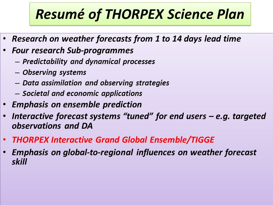 Resumé of THORPEX Science Plan Research on weather forecasts from 1 to 14 days lead time Four research Sub-programmes – Predictability and dynamical processes – Observing systems – Data assimilation and observing strategies – Societal and economic applications Emphasis on ensemble prediction Interactive forecast systems tuned for end users – e.g.