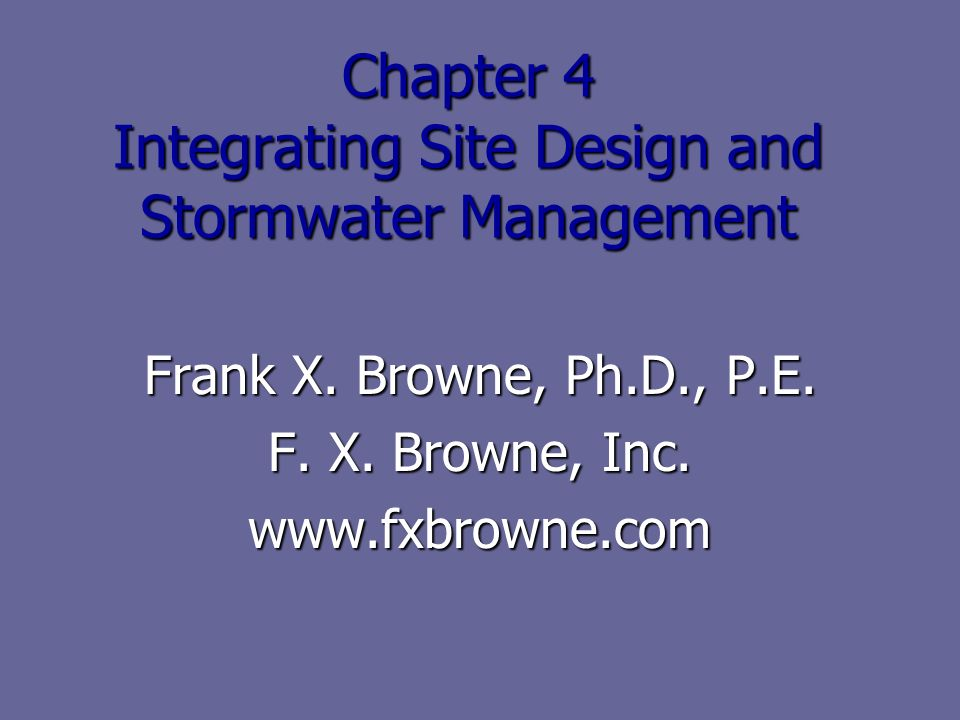 Chapter 4 Integrating Site Design and Stormwater Management Frank X. Browne, Ph.D., P.E. F. X. Browne, Inc. www.fxbrowne.com
