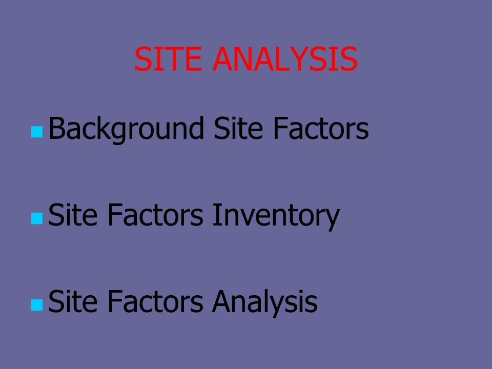 SITE ANALYSIS Background Site Factors Site Factors Inventory Site Factors Analysis