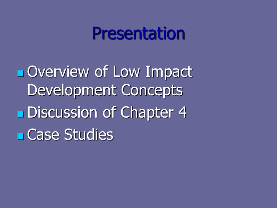 Presentation Overview of Low Impact Development Concepts Overview of Low Impact Development Concepts Discussion of Chapter 4 Discussion of Chapter 4 Case Studies Case Studies