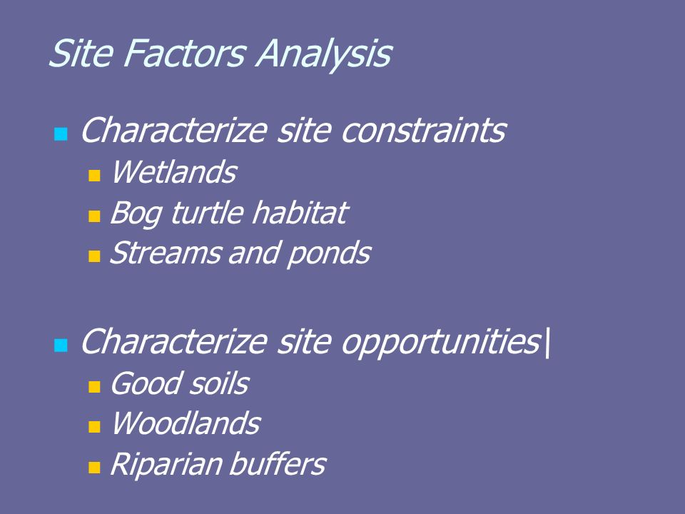 Site Factors Analysis Characterize site constraints Wetlands Bog turtle habitat Streams and ponds Characterize site opportunities\ Good soils Woodlands Riparian buffers