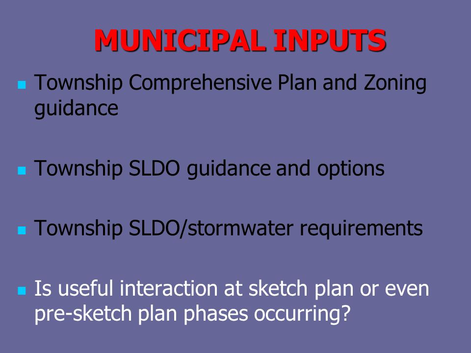 MUNICIPAL INPUTS Township Comprehensive Plan and Zoning guidance Township SLDO guidance and options Township SLDO/stormwater requirements Is useful interaction at sketch plan or even pre-sketch plan phases occurring?