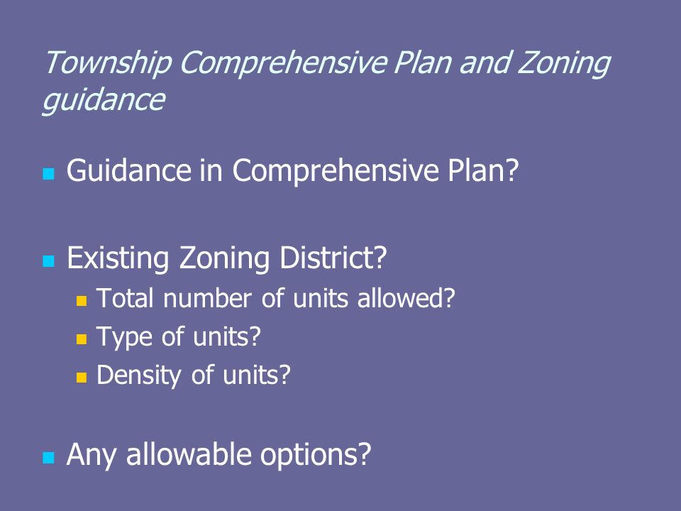 Township Comprehensive Plan and Zoning guidance Guidance in Comprehensive Plan? Existing Zoning District? Total number of units allowed? Type of units