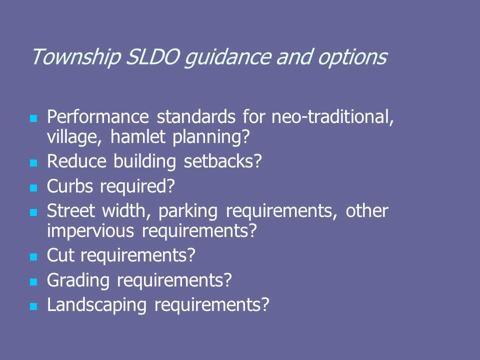 Township SLDO guidance and options Performance standards for neo-traditional, village, hamlet planning? Reduce building setbacks? Curbs required? Stre
