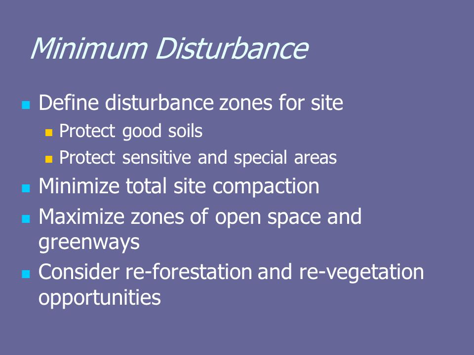 Minimum Disturbance Define disturbance zones for site Protect good soils Protect sensitive and special areas Minimize total site compaction Maximize zones of open space and greenways Consider re-forestation and re-vegetation opportunities