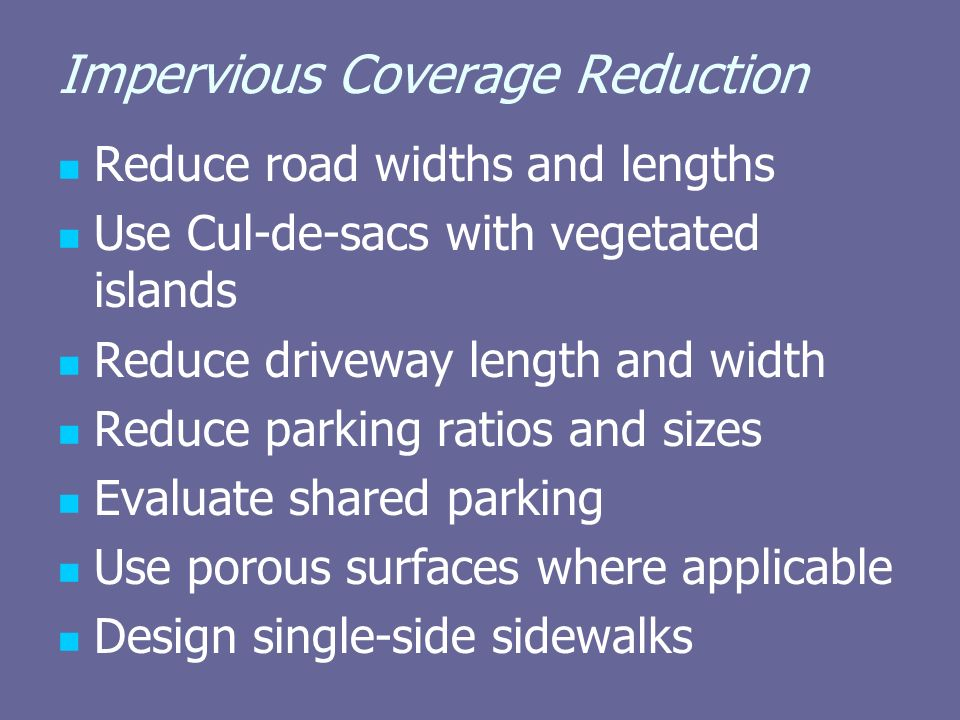 Impervious Coverage Reduction Reduce road widths and lengths Use Cul-de-sacs with vegetated islands Reduce driveway length and width Reduce parking ratios and sizes Evaluate shared parking Use porous surfaces where applicable Design single-side sidewalks
