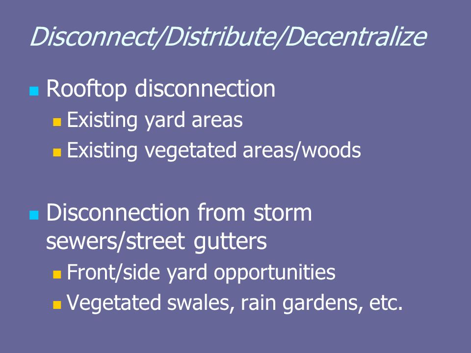 Disconnect/Distribute/Decentralize Rooftop disconnection Existing yard areas Existing vegetated areas/woods Disconnection from storm sewers/street gutters Front/side yard opportunities Vegetated swales, rain gardens, etc.