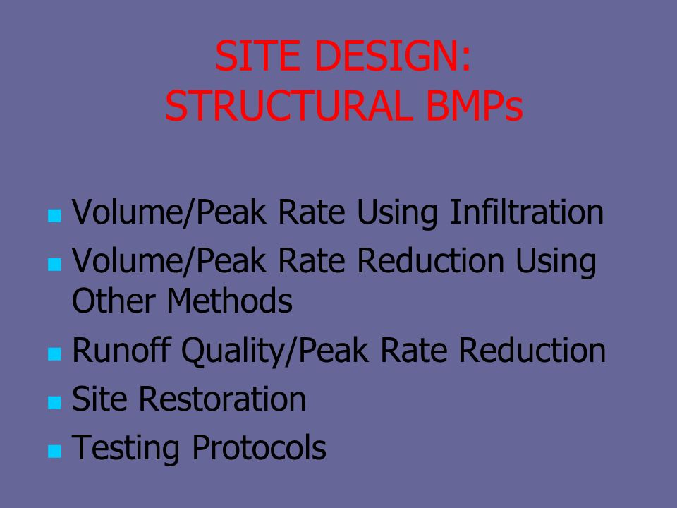 SITE DESIGN: STRUCTURAL BMPs Volume/Peak Rate Using Infiltration Volume/Peak Rate Reduction Using Other Methods Runoff Quality/Peak Rate Reduction Site Restoration Testing Protocols