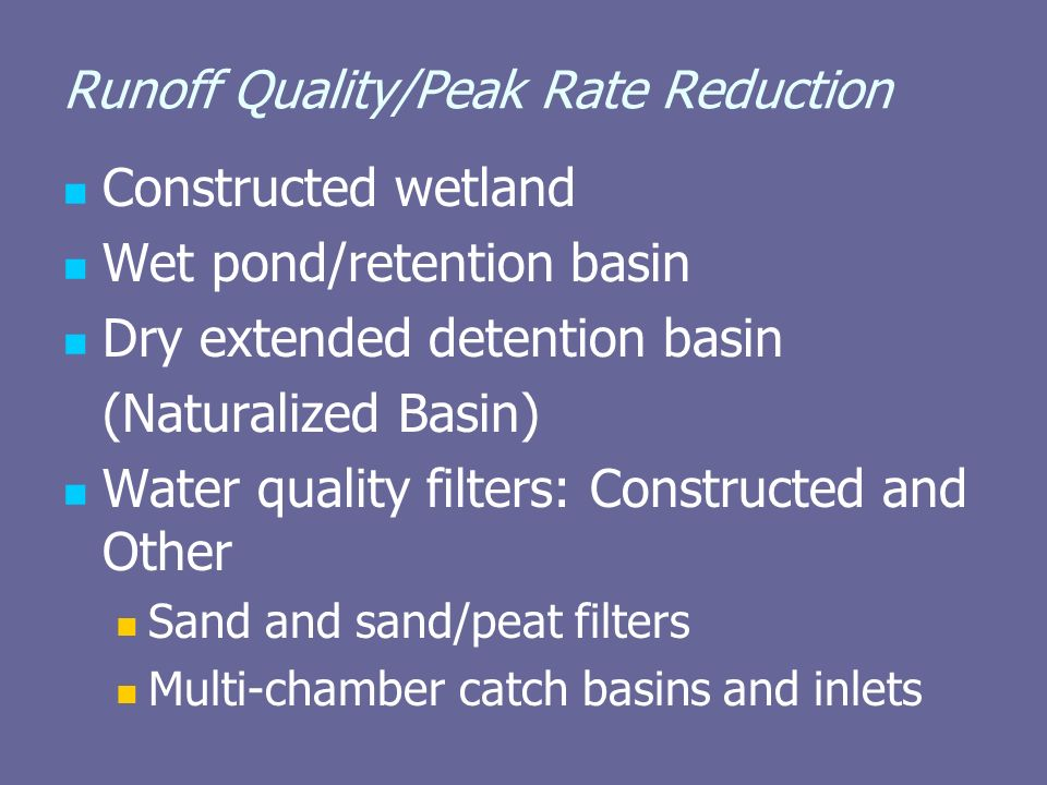 Runoff Quality/Peak Rate Reduction Constructed wetland Wet pond/retention basin Dry extended detention basin (Naturalized Basin) Water quality filters