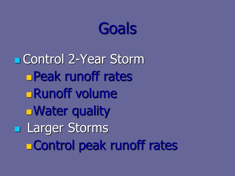Goals Control 2-Year Storm Control 2-Year Storm Peak runoff rates Peak runoff rates Runoff volume Runoff volume Water quality Water quality Larger Storms Larger Storms Control peak runoff rates Control peak runoff rates