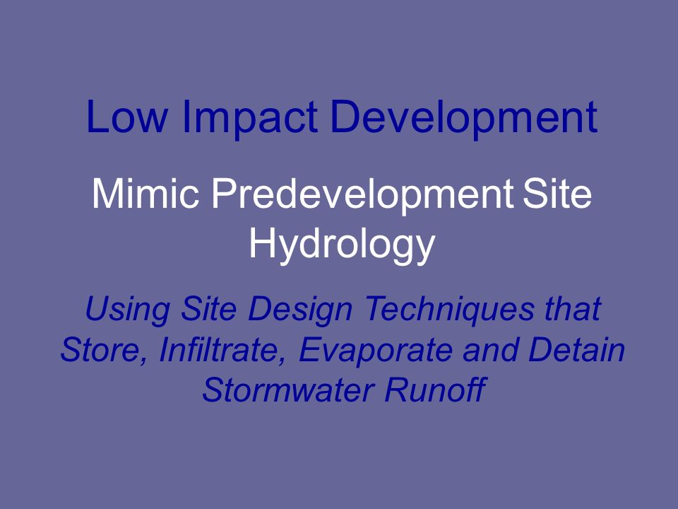 Low Impact Development Mimic Predevelopment Site Hydrology Using Site Design Techniques that Store, Infiltrate, Evaporate and Detain Stormwater Runoff