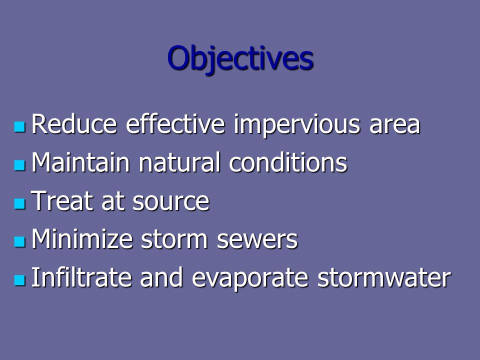 Objectives Reduce effective impervious area Reduce effective impervious area Maintain natural conditions Maintain natural conditions Treat at source Treat at source Minimize storm sewers Minimize storm sewers Infiltrate and evaporate stormwater Infiltrate and evaporate stormwater