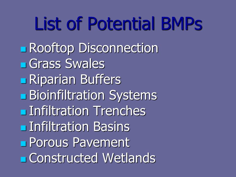 List of Potential BMPs Rooftop Disconnection Rooftop Disconnection Grass Swales Grass Swales Riparian Buffers Riparian Buffers Bioinfiltration Systems Bioinfiltration Systems Infiltration Trenches Infiltration Trenches Infiltration Basins Infiltration Basins Porous Pavement Porous Pavement Constructed Wetlands Constructed Wetlands