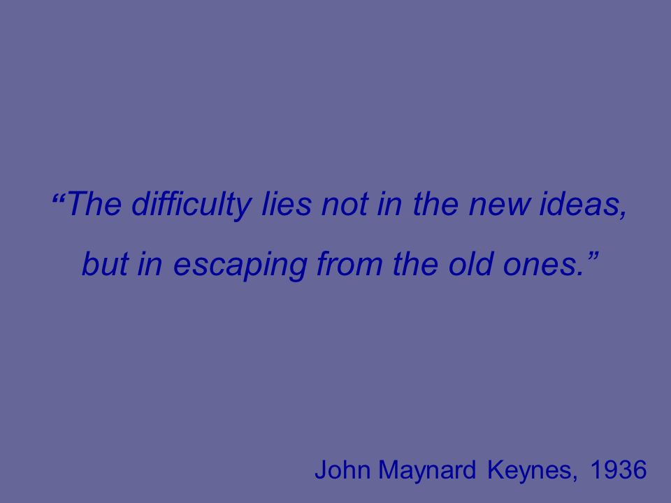 The difficulty lies not in the new ideas, but in escaping from the old ones. John Maynard Keynes, 1936