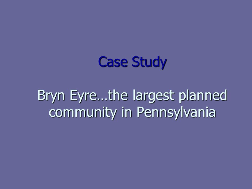 Case Study Bryn Eyre…the largest planned community in Pennsylvania