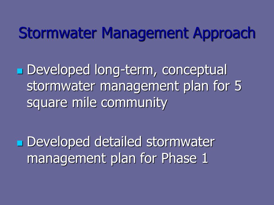 Stormwater Management Approach Developed long-term, conceptual stormwater management plan for 5 square mile community Developed long-term, conceptual stormwater management plan for 5 square mile community Developed detailed stormwater management plan for Phase 1 Developed detailed stormwater management plan for Phase 1