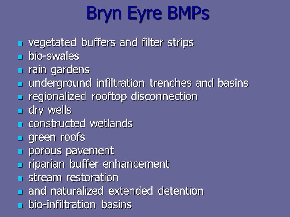 Bryn Eyre BMPs vegetated buffers and filter strips vegetated buffers and filter strips bio-swales bio-swales rain gardens rain gardens underground infiltration trenches and basins underground infiltration trenches and basins regionalized rooftop disconnection regionalized rooftop disconnection dry wells dry wells constructed wetlands constructed wetlands green roofs green roofs porous pavement porous pavement riparian buffer enhancement riparian buffer enhancement stream restoration stream restoration and naturalized extended detention and naturalized extended detention bio-infiltration basins bio-infiltration basins