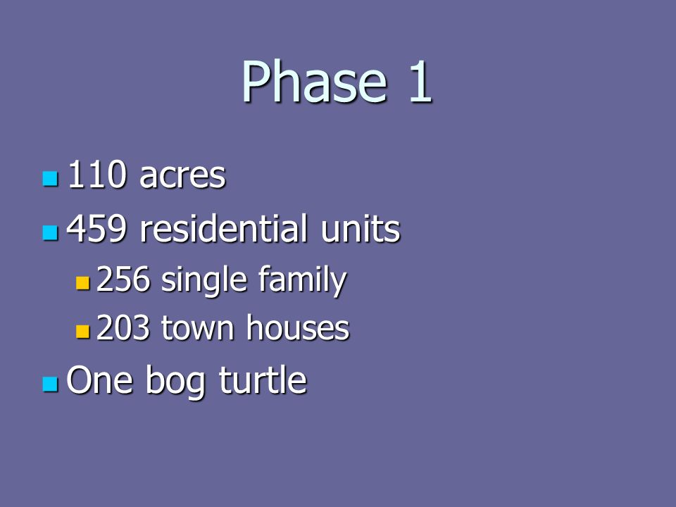 Phase 1 110 acres 110 acres 459 residential units 459 residential units 256 single family 256 single family 203 town houses 203 town houses One bog turtle One bog turtle
