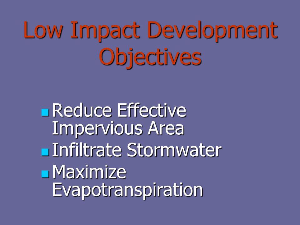 Low Impact Development Objectives Reduce Effective Impervious Area Reduce Effective Impervious Area Infiltrate Stormwater Infiltrate Stormwater Maximize Evapotranspiration Maximize Evapotranspiration