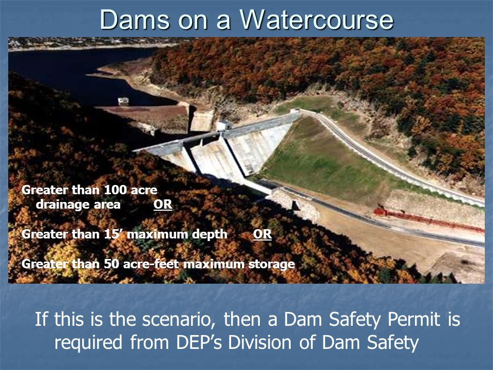 Dams on a Watercourse Greater than 100 acre drainage area OR Greater than 15 maximum depth OR Greater than 50 acre-feet maximum storage If this is the