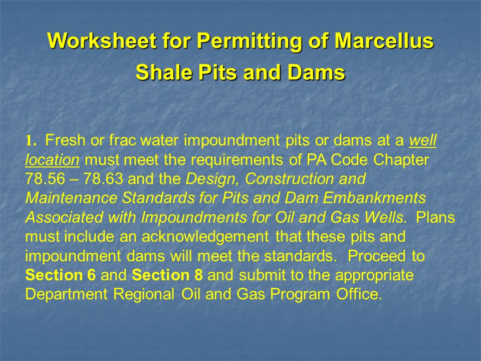 1. Fresh or frac water impoundment pits or dams at a well location must meet the requirements of PA Code Chapter 78.56 – 78.63 and the Design, Constru