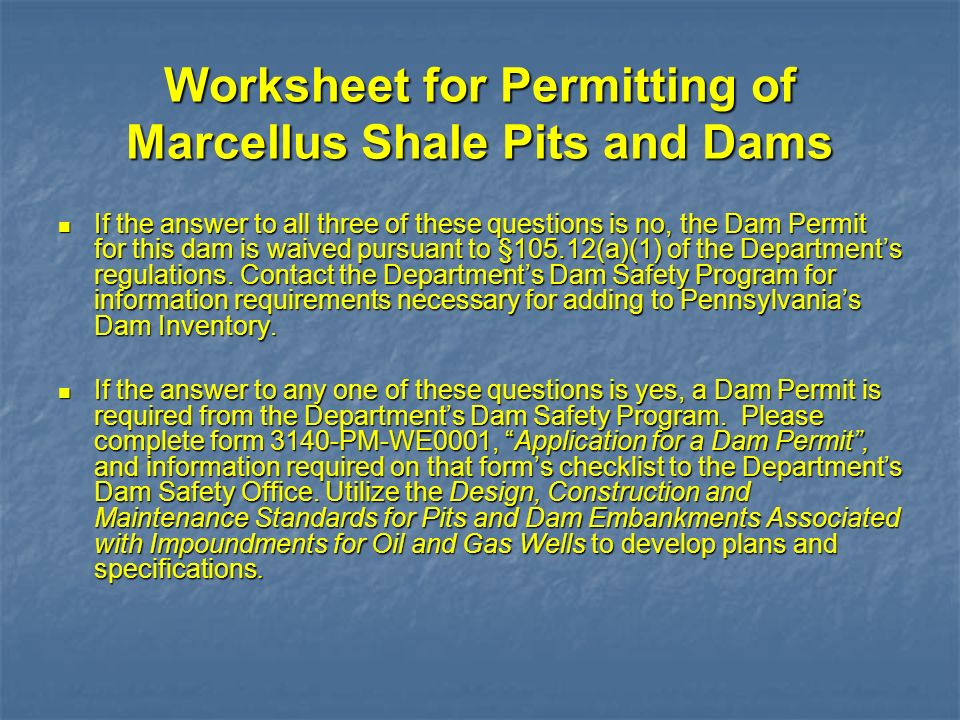 Worksheet for Permitting of Marcellus Shale Pits and Dams If the answer to all three of these questions is no, the Dam Permit for this dam is waived p
