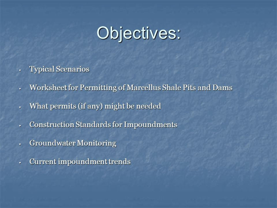 Objectives: Typical Scenarios Typical Scenarios Worksheet for Permitting of Marcellus Shale Pits and Dams Worksheet for Permitting of Marcellus Shale