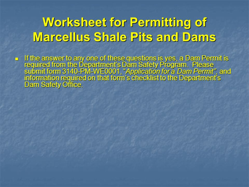 Worksheet for Permitting of Marcellus Shale Pits and Dams If the answer to any one of these questions is yes, a Dam Permit is required from the Depart