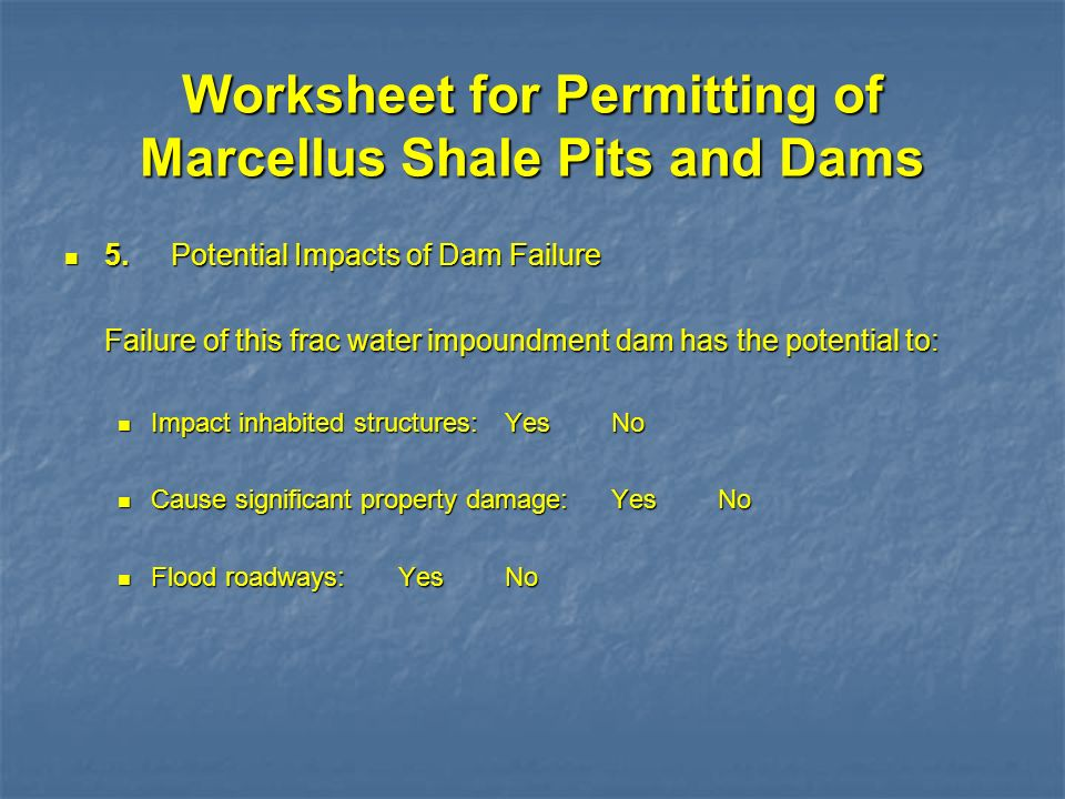 Worksheet for Permitting of Marcellus Shale Pits and Dams 5.Potential Impacts of Dam Failure 5.Potential Impacts of Dam Failure Failure of this frac w