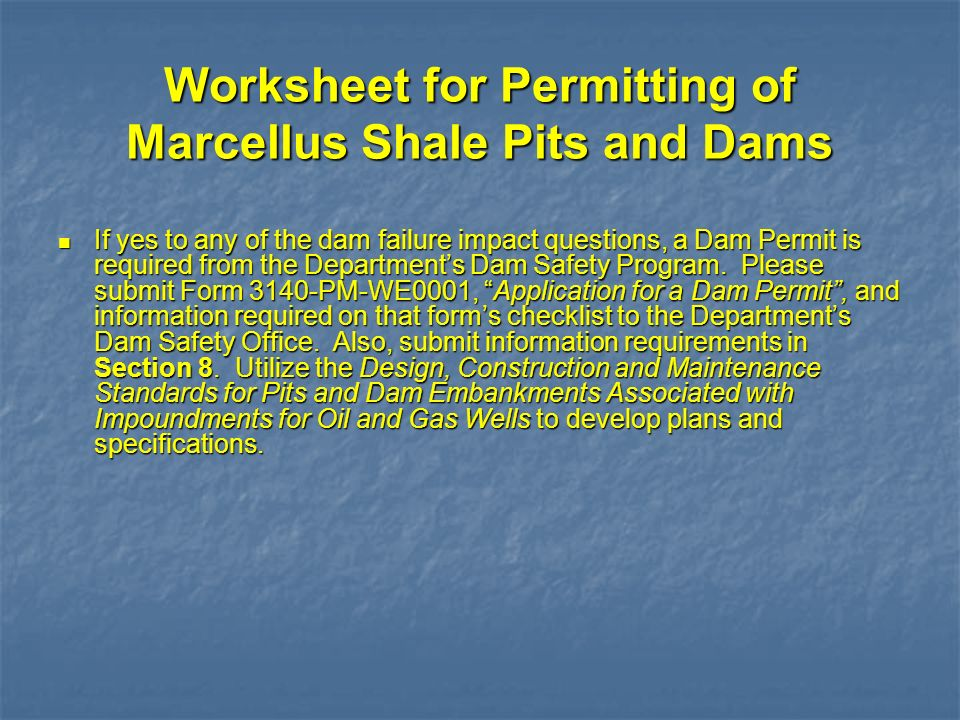 Worksheet for Permitting of Marcellus Shale Pits and Dams If yes to any of the dam failure impact questions, a Dam Permit is required from the Departm