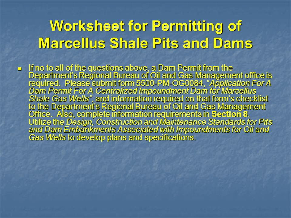 Worksheet for Permitting of Marcellus Shale Pits and Dams If no to all of the questions above, a Dam Permit from the Departments Regional Bureau of Oi