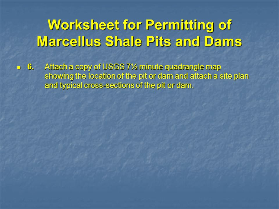 Worksheet for Permitting of Marcellus Shale Pits and Dams 6.Attach a copy of USGS 7½ minute quadrangle map showing the location of the pit or dam and