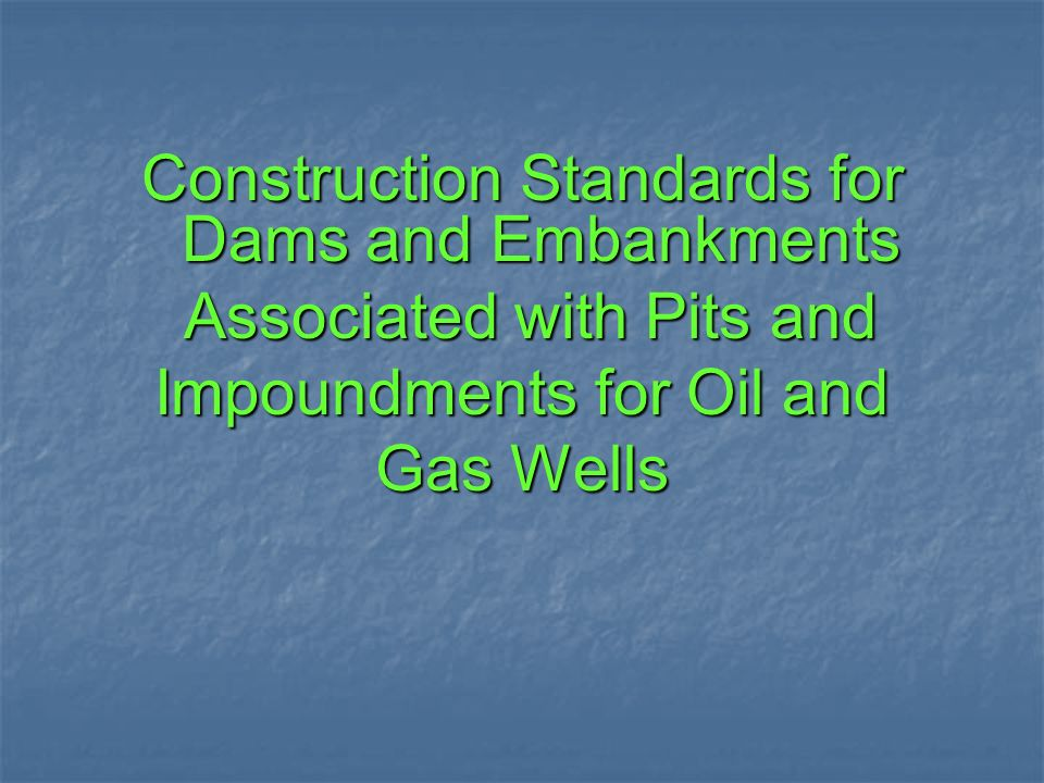 Construction Standards for Dams and Embankments Associated with Pits and Associated with Pits and Impoundments for Oil and Gas Wells