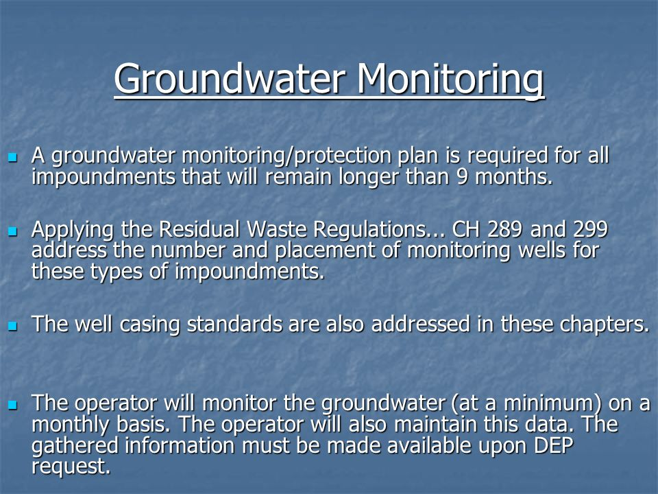 Groundwater Monitoring A groundwater monitoring/protection plan is required for all impoundments that will remain longer than 9 months. A groundwater
