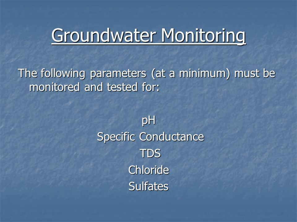 Groundwater Monitoring The following parameters (at a minimum) must be monitored and tested for: pH Specific Conductance Specific Conductance TDS TDSC