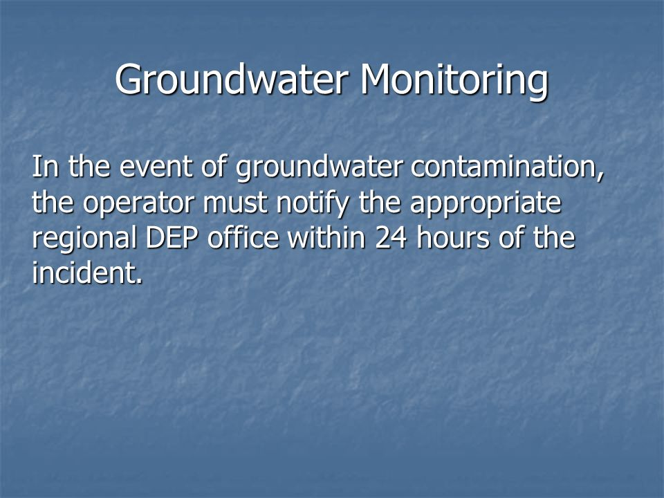 Groundwater Monitoring In the event of groundwater contamination, the operator must notify the appropriate regional DEP office within 24 hours of the