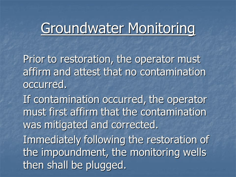 Groundwater Monitoring Prior to restoration, the operator must affirm and attest that no contamination occurred. If contamination occurred, the operat