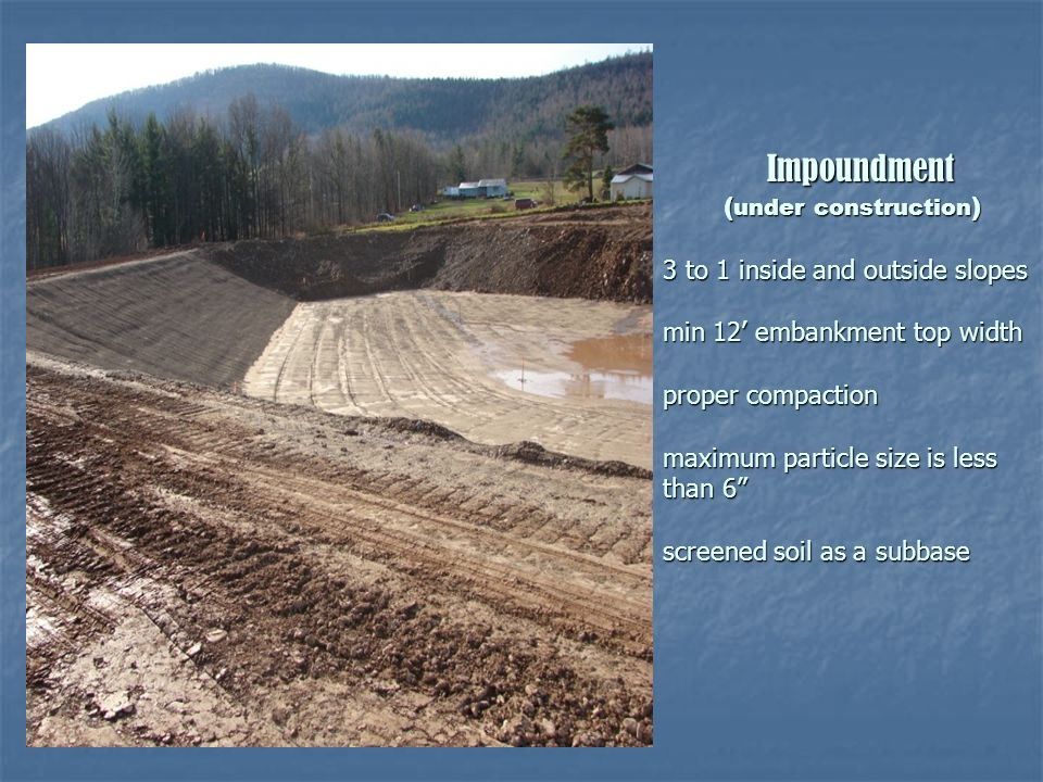 Impoundment ( under construction ) 3 to 1 inside and outside slopes min 12 embankment top width proper compaction maximum particle size is less than 6