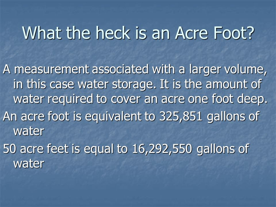 What the heck is an Acre Foot? A measurement associated with a larger volume, in this case water storage. It is the amount of water required to cover